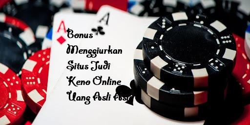 Bonus Menggiurkan Situs Judi Keno Online Uang Asli Asia
