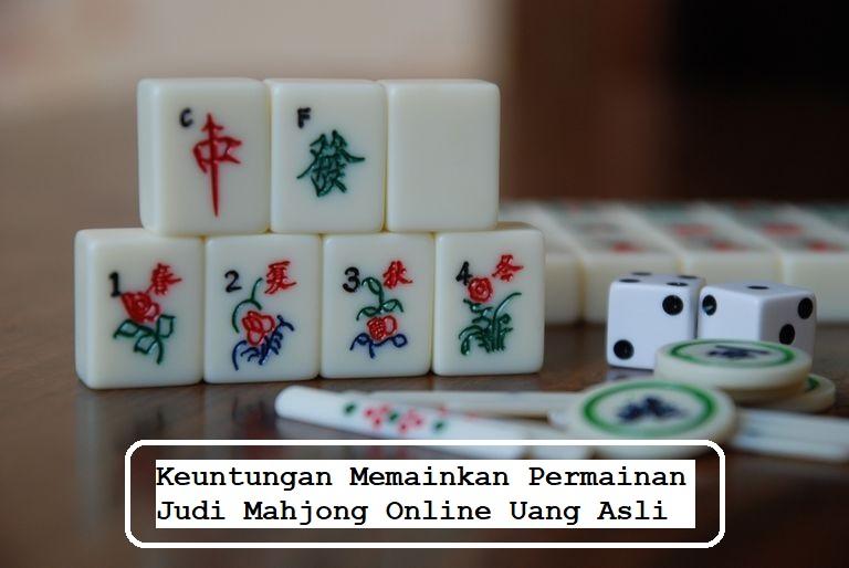 Keuntungan Memainkan Permainan Judi Mahjong Online Uang Asli