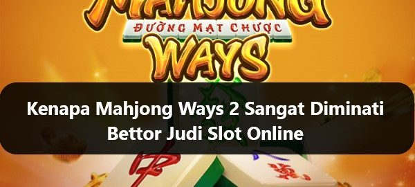 Kenapa Mahjong Ways 2 Sangat Diminati Bettor Judi Slot Online